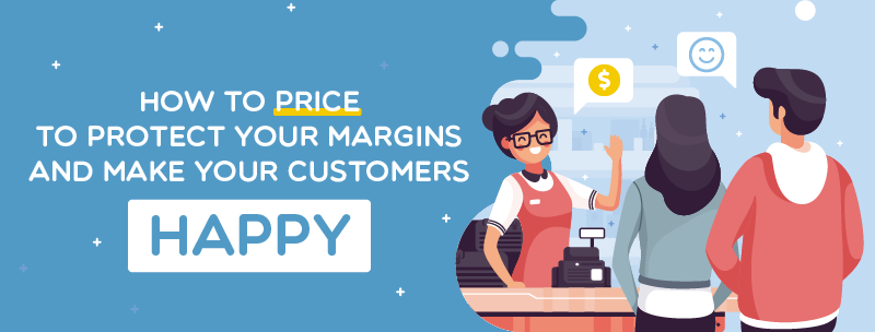 How to Price to Protect your Margins and Make your Customers Happy