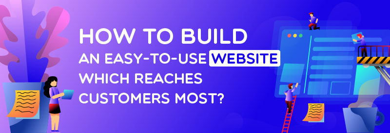 How To Build An Easy-to-use Website Which Reaches Customers Most?