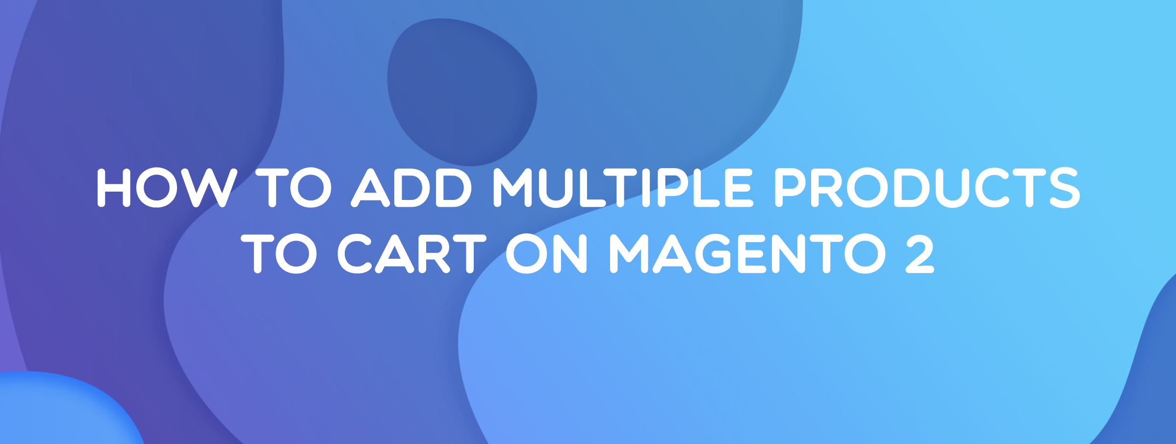 How to Add Multiple Products to Cart on Magento 2