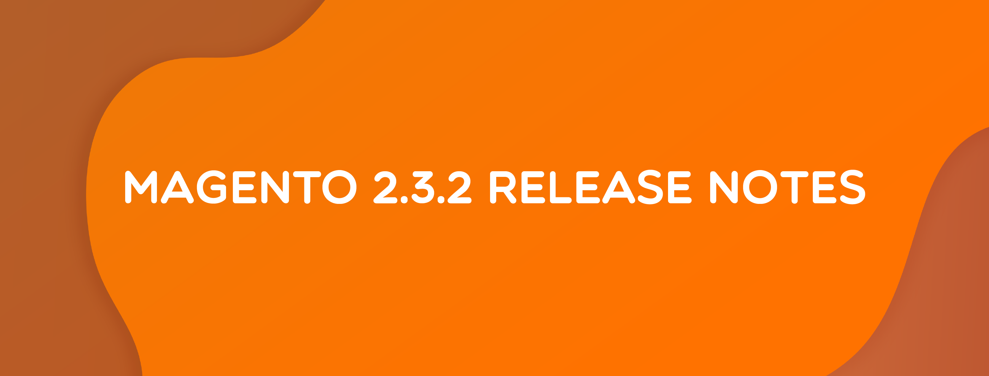 Magento 2.3.2 Release Notes: Highlight Features & Enhancements