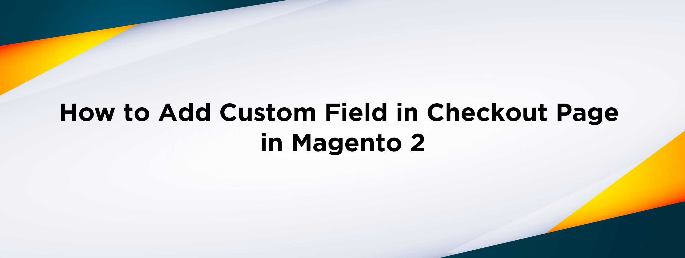 How to Add Custom Field to Checkout Page in Magento 2